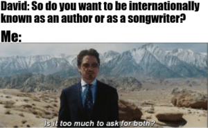 Just Do It, Meme, and Too Much: David: So do you want to be internationally  known as an author or as a songwriter?  Me:  Is it too much to ask for both? Well, what are you looking at? The title? Come on, view the meme already. What are still doing here? The meme is right there, not that hard to do, just look down. If you don't listen I'll stop. JUST DO IT DON'T LET YOUR DREAMS BE DREAMS JUST DO IT AND VIEW THE MEME