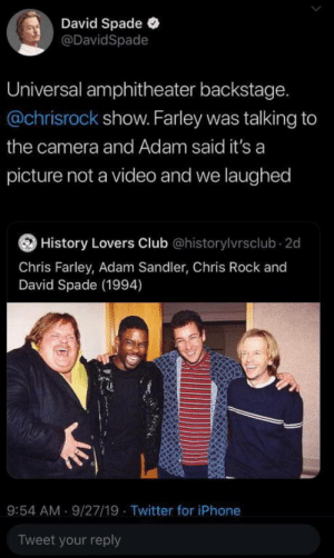 The legends of comedy: David Spade  @DavidSpade  Universal amphitheater backstage.  @chrisrock show. Farley was talking to  the camera and Adam said it's a  picture not a video and we laughed  History Lovers Club @historylvrsclub 2d  Chris Farley, Adam Sandler, Chris Rock and  David Spade (1994)  9:54 AM 9/27/19 Twitter for iPhone  Tweet your reply The legends of comedy