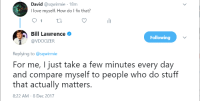 Love, Stuff, and MeIRL: David @sqwirmie-18m  I love myself. How do I fix that?  01 th  Bill Lawrence  Following  @VDOOZER  Replying to @sqwirmie  For me, I just take a few minutes every day  and compare myself to people who do stuff  that actually matters.  8:22 AM-8 Dec 2017 meirl