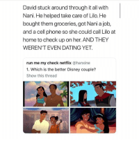 Dating, Disney, and Emoji: David stuck around through it all with  Nani. He helped take care of Lilo. He  bought them groceries, got Nani a job,  and a cell phone so she could call Lilo at  home to check up on her. AND THEY  WEREN'T EVEN DATING YET.  run me my check netflix @hanxine  1. Which is the better Disney couple?  Show this thread Comment your 2nd emoji if you want your David 👏🏼 Disney nani boyfriendgoals relationshipstatus