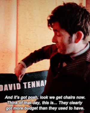"""zhirleyruiop:    The Tenth Doctor meme   """" They clearly got more budget than they used to have. """"  David Tennant on the set of The Day of The Doctor.  : DAVID TENNAI  And it's got posh, look we get chairs now.  Think of that day, this is. They clearly  got more budget than they used to have. zhirleyruiop:    The Tenth Doctor meme   """" They clearly got more budget than they used to have. """"  David Tennant on the set of The Day of The Doctor."""