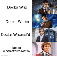 "Doctor, Meme, and Memes: David Tennant  as 'The Doctor  Doctor Who  Doctor Whom  Doctor Whomst'd  Doctor  Whomst'dve'rest'ev  @ser timothy <p><a href=""http://scifiseries.tumblr.com/post/161903267585/memes-getting-old-but-still"" class=""tumblr_blog"">scifiseries</a>:</p>  <blockquote><p>Meme's getting old but still:</p></blockquote>"