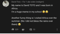 Huge Meme: David Toto For 1 uke siden (redigert)  My name Is David TOTO and I was born in  Africa  I'm a huge meme in my school  7  Another funny thing is I visited Africa over the  summer. (No I did not bless the rains over  there)  529 10