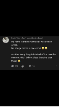 Huge Meme: David Toto For 1 uke siden (redigert)  My name ls David TOTO and I was born in  Africa  I'm a huge meme in my school  Another funny thing is I visited Africa over the  summer. (No I did not bless the rains over  there)  529  10