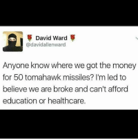 Memes, Money, and Anyone Know: David Ward  @david allenward  Anyone know where we got the money  for 50 tomahawk missiles? I'm led to  believe we are broke and can't afford  education or healthcare. Where they at though 🔍👀🔎