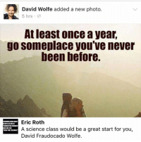 Memes, Science, and Wolf: David Wolfe added a new photo.  5 hrs  At least once a year  go someplace you've never  been before.  Eric Roth  WONDERNOWIANT  SUGGESTED FIENDS  A science class would be a great start for you,  ARE LIKE  TKATASSAOUE  David Fraudocado Wolfe. 💯💯💯