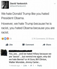 Al Gore, Bill Clinton, and Donald Trump: David Yankovich  @David Yankovich  We hate Donald Trump like you hated  President Obama.  However, we hate Trump because he is  racist, you hated Obama because you are  racist.  2.7K ments 23 Shares  Like  Comment  Share  Yes, yes  and we hated Hillary because we  are sexist  but remind me again, why did  we hate Bernie? or Al Gore, Bill Clinton,  Walter Mondale, Jimmy Carter  1 minute ago  Like  I 1  Reply (GC)