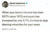 Woes, Time, and Risen: David Yankovich  @DavidYankovich  When your boss's income has risen  937% since 1978 and yours has  increased by only 5.7%, it's time to stop  blaming minorities for your woes.  3/7/17, 5:48 PM
