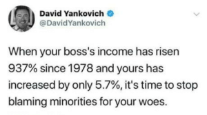 True: David Yankovich  @DavidYankovich  When your boss's income has risen  937% since 1978 and yours has  increased by only 5.7%, it's time to stop  blaming minorities for your woes. True