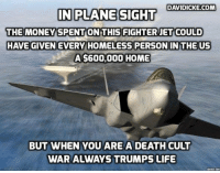 Never enough: $500million more needed for F-35, Pentagon told https://www.davidicke.com/article/391648/never-enough-500million-needed-f-35-pentagon-told #Davidicke: DAVIDICKE.COM  IN PLANE SIGHT  THE MONEY SPENT ON THIS FIGHTER JET COULD  HAVE GIVEN EVERY HOMELESS PERSON IN THE US  A $600,000 HOME  BUT WHEN YOU ARE A DEATH CULT  WAR ALWAYS TRUMPS LIFE Never enough: $500million more needed for F-35, Pentagon told https://www.davidicke.com/article/391648/never-enough-500million-needed-f-35-pentagon-told #Davidicke