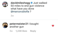 Memes, 🤖, and Another: davidmileshogg # Just walked  50 miles to end gun violence  what have you done  @marcorubiofla ?  3w  petermeister21 I bought  another gun  3w 1,238 likes Reply Merica.