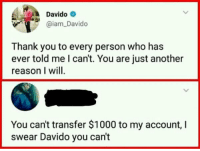 Memes, Thank You, and Reason: Davido  aiam_Davido  Thank you to every person who has  ever told me l can't. You are just another  reason I will  You can't transfer $1000 to my account, I  swear Davido you can't Only a thousand? I would ask for a million via /r/memes https://ift.tt/2McLD8D