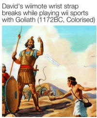David sure was pissed when he caught Goliath cheating (1172 BC, Colourized): David's wiimote wrist strap  breaks while playing wii sports  with Goliath (1172BC, Colorised) David sure was pissed when he caught Goliath cheating (1172 BC, Colourized)