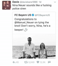😂😂😂: Davie  adaviekane1996.1d  Nina Neuer sounds like a fucking  police siren  FC Bayern US  @FCBayernus  Congratulations to  @Manuel Neuer on tying the  knot! Don't worry, Nina, he's a  keeper!  h 45 t 5,948 12.9K  M 😂😂😂