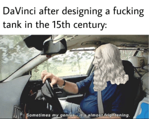 DaVinci was 500 years ahead of the world: DaVinci after designing a fucking  tank in the 15th century:  Sometimes my genius  it's almost frightening. DaVinci was 500 years ahead of the world