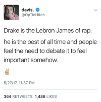 Drake, LeBron James, and Memes: davis.  @opTicHitch  Drake is the Lebron James of rap.  he is the best of all time and people  feel the need to debate it to feel  important somehow.  5/27/17, 11:37 PM  364 RETWEETS 1,486 LIKES Couldn't have said it better myself 👏🏾👏🏾👏🏾👏🏾👏🏾👏🏾