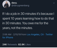 Iphone, Twitter, and How To: davy.  @davygreenberg  If I do a job in 30 minutes it's becausel  spent 10 years learning how to do that  in 30 minutes. You owe me for the  years, not the minutes.  2:06 AM 2/15/19 from Los Angeles, CA Twitter  for iPhone  24K Retweets 82.8K Likes .