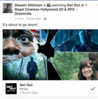 It's about to go down: Dawain Atkinson is Watching Get out at  Regal Cinemas Hollywood 20 & RPX  Greenville  7 mins Greenville  It's about to go down!  Get Out  GET  OUT  Movie  NOW PLAYING  176,920 likes It's about to go down