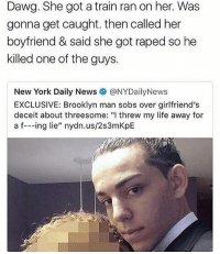 """Life, Memes, and New York: Dawg. She got a train ran on her. Was  gonna get caught. then called her  boyfriend & said she got raped so he  killed one of the guys.  New York Daily News @NYDailyNews  EXCLUSIVE: Brooklyn man sobs over girlfriend's  deceit about threesome: """"l threw my life away for  a f--ing lie"""" nydn.us/2s3mKpE Bitches who lie about rape need to get the same sentence a person would get for raping someone"""