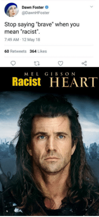 "Brave, Dawn, and Heart: Dawn Foster  @DawnHFoster  Il  Stop saying ""brave"" when you  mean ""racist""  7:49 AM-12 May 18  60 Retweets 364 Likes  MEL GIBSON  Racist HEART <p>Stop saying ""brave"" when you mean ""racist"" via /r/MemeEconomy <a href=""https://ift.tt/2Irl2a5"">https://ift.tt/2Irl2a5</a></p>"