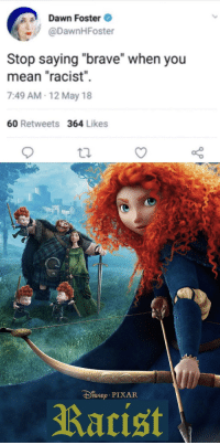 "Meme, Pixar, and Brave: Dawn Foster  @DawnHFoster  Stop saying ""brave"" when you  mean ""racist""  7:49 AM-12 May 18  60 Retweets 364 Likes  DiNEp PIXAR  Rarist <p>Quality short term penny meme via /r/MemeEconomy <a href=""https://ift.tt/2Irlu8h"">https://ift.tt/2Irlu8h</a></p>"