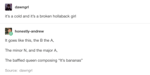 """Hallelujah, Queen, and Girl: dawngrl  it's a cold and it's a broken hollaback girl  honestly-andrew  It goes like this, the B the A,  The minor N, and the major A,  The baffled queen composing """"It's bananas""""  Source: dawngrl Aint No Hallelujah"""
