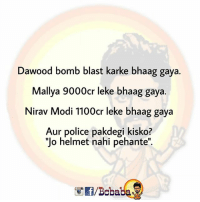 "Memes, Police, and Good Morning: Dawood bomb blast karke bhaag gaya.  Mallya 9000cr leke bhaag gaya.  Nirav Modi 1100cr leke bhaag gaya  Aur police pakdegi kisko?  ""Jo helmet nahi pehante"".  /Boba A very good morning to all of few.. bcbaba"