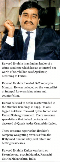 Dawood Ibrahim Net Worth $6.7 Billion: Dawood Ibrahim is an Indian leader of a  crime syndicate which has an estimated net  worth of $6.7 billion as of April 2015  according to Forbes.  Dawood Ibrahim founded D-Company in  Mumbai. He was included on the wanted list  at Interpol for organizing crime and  counterfeiting.   He was believed to be the masterminded in  the Mumbai Bombings in 1993. He was  tagged as Global Terrorist by the Indian and  United States government. There are some  speculations that he had contacts with  deceased al-Qaeda leader Osama bin-Laden  There are some reports that Ibrahim's  company was getting revenues from the  Bollywood film industry, real estate and  betting businesses.  Dawood Ibrahim Kaskar was born on  December 27, 1955 in Mumka, Ratnagiri  district, Maharashtra, India. Dawood Ibrahim Net Worth $6.7 Billion