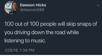 Anaconda, Driving, and Music: Dawson Hicks  @dawson586  100 out of 100 people will skip snaps of  you driving down the road while  listening to music.  1/28/18, 1:34 PM me irl