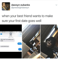Best Friend, Food, and Memes: dawsyn eubanks  @presleighdawsyn  when your best friend wants to make  sure your first date goes well  0o AT&T LTE  2:52 PM  16  georgia  Today 2:51 PM  Why aren't you eating your  food  What  Look behind you  Wtf  Deliverec