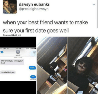 Best Friend, Food, and Wtf: dawsyn eubanks  @presleighdawsyn  when your best friend wants to make  sure your first date goes well  Featured @will ent  000 AT&T LTE  2:52 PM  イ* 85% ■  16  georgia  Today 2151 PM  Why aren't you eating your  food  What  Look behind you  Wtf  Delivered Well Doesnt Everyone Have A Friend Like That.. So Caring