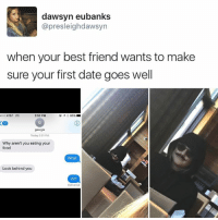 Friendship goals By presleighdawsyn | TW: dawsyn eubanks  @presleighdawsyn  when your best friend wants to make  sure your first date goes well  AT&T LTE  2:52 PM  georgia  Today 2:51 PM  Why aren't you eating your  food  What  Look behind you  Wtf  Delivered Friendship goals By presleighdawsyn | TW