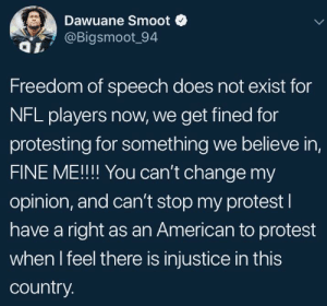 Not gonna shut this down: Dawuane Smoot  @Bigsmoot_94  Freedom of speech does not exist for  NFL players now, we get fined for  protesting for something we believe in,  FINE ME!! You can't change my  opinion, and can't stop my protest l  have a right as an American to protest  when I feel there is injustice in this  country. Not gonna shut this down