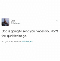 Prepare for what you're praying for. The time is coming 🙏🏾 dax godisgood prayers: Dax  God is going to send you places you don't  feel qualified to go.  3/17/17, 3:34 PM from Wichita, KS Prepare for what you're praying for. The time is coming 🙏🏾 dax godisgood prayers