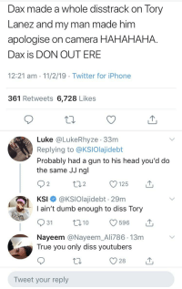 Diss, Dumb, and Head: Dax made a whole disstrack on Tory  Lanez and my man made him  apologise on camera HAHAHAHA.  Dax is DON OUT ERE  12:21 am 11/2/19 Twitter for iPhone  361 Retweets 6,728 Likes  Luke @LukeRhyze 33m  Replying to @KSIOlajidebt  Probably had a gun to his head you'd do  the same JJ ngl  2  KSI @KSIOlajidebt - 29m  I ain't dumb enough to diss Tory  Nayeem @Nayeem_Ali786.13m  True you only diss youtubers  O28  Tweet your reply