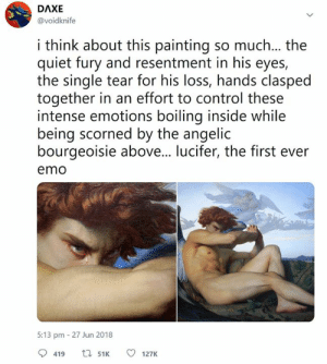 Beautiful, Emo, and Control: DAXE  @voidknife  i think about this painting so much... the  quiet fury and resentment in his eyes,  the single tear for his loss, hands clasped  together in an effort to control these  intense emotions boiling inside while  being scorned by the angelic  bourgeoisie above... lucifer, the first ever  emo  5:13 pm 27 Jun 2018  419 t51 127K Beautiful painting