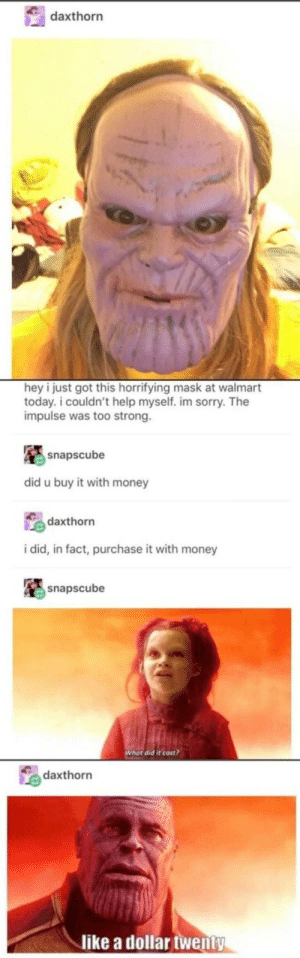 Money, Sorry, and Walmart: daxthorn  hey i just got this horrifying mask at walmart  today. i couldn't help myself. im sorry. The  impulse was too strong.  snapscube  did u buy it with money  daxthorn  i did, in fact, purchase it with money  snapscube  Whot did it cost  daxthorn  like a dollar twenty Thanos