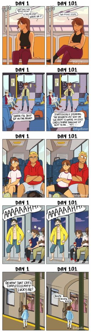 aprillikesthings: museumnelson:  republicansareahategroup:  pr1nceshawn:   Taking Public Transit: Day 1 vs Day 101.  I don't get the last one e.e  If it is empty and the other cars are full there is a reason you don't want to learn that reason   ^^^^^ : DAY 1  DAY 101  WHAT DOES THAT  NOISE MEAN?  IS THIS MY STOP?  Two MoRE STOPS.  WHERE AM 12   DAY 1  DA4 101  STRATEGICALLY SPEAKING,  THE SECOND To LAST SEAT ON  THE RIGHT IS WHERE I'm LEAST  LIKELY TO HAVE SOMEONE SIT  NEXT TO ME.. YES..  GUESS ILL JUST  SIT IN THE FRONT.  umon   DAY 1  DAY 101   DAY 1  DAY 101  2  7   DAY 1  DAY 101  OH WoW! THAT CARS  COmPLETELY EmPTy!  (LUCKy ME!  NoPE  NoPE  NOPE  Collegeu aprillikesthings: museumnelson:  republicansareahategroup:  pr1nceshawn:   Taking Public Transit: Day 1 vs Day 101.  I don't get the last one e.e  If it is empty and the other cars are full there is a reason you don't want to learn that reason   ^^^^^