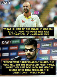 "Memes, 🤖, and Lyon: DAY 1  RV CJ  ""VIRAT IS HEAD OF THE SNAKE. IF YOU CAN  KILL IT, THEN THE SNAKE WILL FALL  AUTOMATICALLY NATHAN LYON  DAY 4  ""PEOPLE WERE TALKING ABOUT SNAKE. THE  HEAD FELL BUT THE SNAKE DID PRETTY WELL.  I HOPE THEY JUST FOCUS ON THE HEAD &  SNAKE BITES THEM FROM ALL THE  DIRECTIONS"" VIRAT KOHLI"