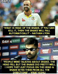 "Memes, Thug, and Thug Life: DAY 1  RV CJ  ""VIRAT IS HEAD OF THE SNAKE. IF YOU CAN  KILL IT, THEN THE SNAKE WILL FALL  AUTOMATICALLY NATHAN LYON  DAY 4  ""PEOPLE WERE TALKING ABOUT SNAKE. THE  HEAD FELL BUT THE SNAKE DID PRETTY WELL.  I HOPE THEY JUST FOCUS ON THE HEAD &  SNAKE BITES THEM FROM ALL THE  DIRECTIONS  VIRAT KOHLI Thug life: Virat Kohli..😎😂 rvcjinsta"