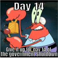 Time, Day, and Dav: Day 14  Give it up,for dav 14 of  the  governinent Shutlown From a certain point of view, its time to give it up for Day 14