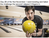 Bowling: Day 26 of No Nut November: I went bowling and failed  the challenge the second I slipped 3 fingers in  Giod