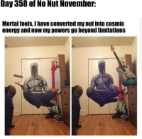 Energy, Powers, and Beyond: Day 358 of No Nut November:  Mortal fools, I have converted my nut into cosmic  energy and now my powers go beyond limitations <p>Save your nut</p>