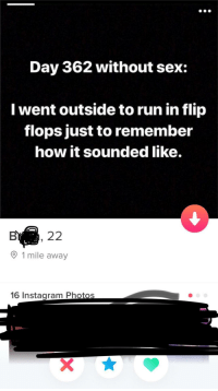 Instagram, Run, and Sex: Day 362 without sex:  I went outside to run in flip  flops just to remember  how it sounded like.  O 1 mile away  16 Instagram Photos tindershwinder:  Flip flops