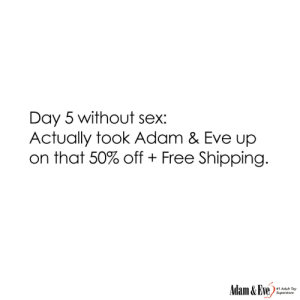 Get 50% OFF almost any adult item & FREE US/CAN Shipping by using offer code POSITIVE at AdamAndEve.com.  18+ Only.  : Day 5 without sex:  Actually took Adam & Eve up  on that 50% off + Free Shipping.  Adam & Eve,  # 1 Adult Toy  Superstore   Get 50% OFF almost any adult item & FREE US/CAN Shipping by using offer code POSITIVE at AdamAndEve.com.  18+ Only.