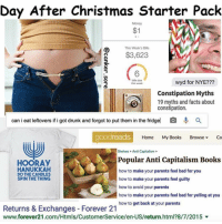 Drunk, Memes, and Starter Packs: Day After Christmas Starter Pack  $1  This Week's Bills  $3,623  wyd for NYE?  bills due  this  P Constipation Myths  19 myths and facts about  constipation  can ieat leftovers if i got drunk and forgot to put them in the fridge O a  goodreads  Home My Books Browse Co  Shelves Anti Capitalism  Popular Anti Capitalism Books  HOORAy  HANUKKAH  how to make your parents feel bad for you  DOTHECANDLES  how to make your parents feel guilty  SPIN THE THING  how to avoid your parents  ow to make your parents feel bad for yelling at you  how to get back at your parents  Returns & Exchanges Forever 21  www.forever21.com/Htmls/CustomerService/en-US/return.html?8/7/2015 v ~The fucking owner youtube cancer cancerous lol funny hashtag bleach love amazing cute me look girl style funny funnytumblr tumblr funnymemes funnytextpost tumblrtextpost tumblrfunny textpost christmas snow december santa presents 2k16 2016 newyear newyearseve