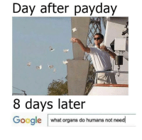 Day after payday  8 days later  Google  what organs do humans not need