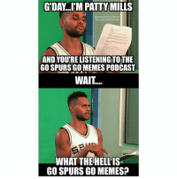C'mon Patty! It's an up and coming podcast, that people seem to like! Go give it a listen! Remember, it's free on ITunes and Soundcloud, just search Go Spurs Go Memes: DAY IM PATTY MILLS  AND YOUTRELISTENINGITOTHE  GO SPURS GOMEMESPODCAST  WAIT  WHAT THE HELLIS  GO SPURS GO MEMES? C'mon Patty! It's an up and coming podcast, that people seem to like! Go give it a listen! Remember, it's free on ITunes and Soundcloud, just search Go Spurs Go Memes