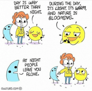 Thank you very much.: DAY IS WAY  BETTER THAN  NIGHT.  DURING THE DAY,  ITS LIGHT, ITS WARM,  AND NATURE IS  BLOOMING  AT NIGHT  PEOPLE  LEAVE YOU  ALONE.  IT  OWLTURD.COM Thank you very much.