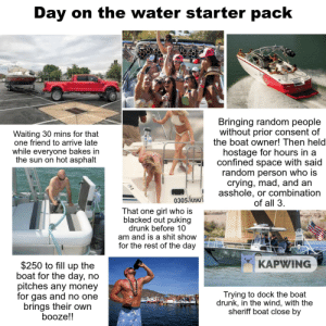 Crying, Drunk, and Money: Day on the water starter pack  Bringing random people  without prior consent of  the boat owner! Then held  hostage for hours in a  confined space with said  random person who is  crying, mad, and an  Waiting 30 mins for that  one friend to arrive late  while everyone bakes in  the sun on hot asphalt  asshole, or combination  030509u  of all 3,  That one girl who is  blacked out puking  drunk before 10  am and is a shit show  for the rest of the day  1す  KAPWING  $250 to fill up the  boat for the day, no  pitches any money  for gas and no one  brings their own  booze!!  Trying to dock the boat  drunk, in the wind, with the  sheriff boat close by Day on the water starter pack